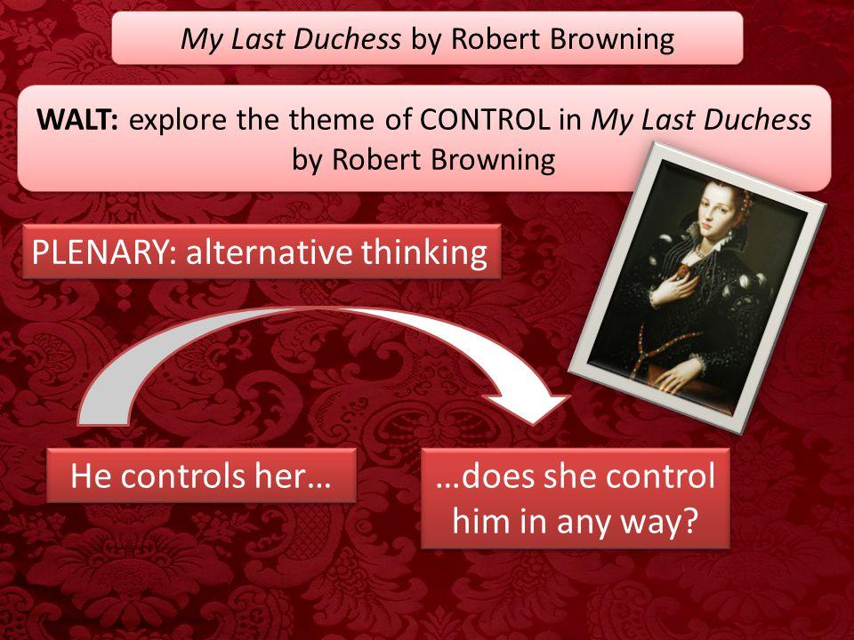 My Last Duchess by Robert Browning WALT: explore the theme of CONTROL in My Last Duchess by Robert Browning PLENARY: alternative thinking He controls