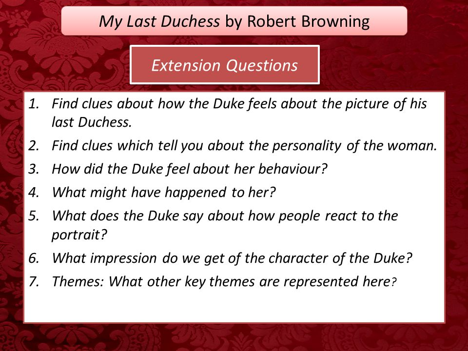 Extension Questions 1.Find clues about how the Duke feels about the picture of his last Duchess. 2.Find clues which tell you about the personality of