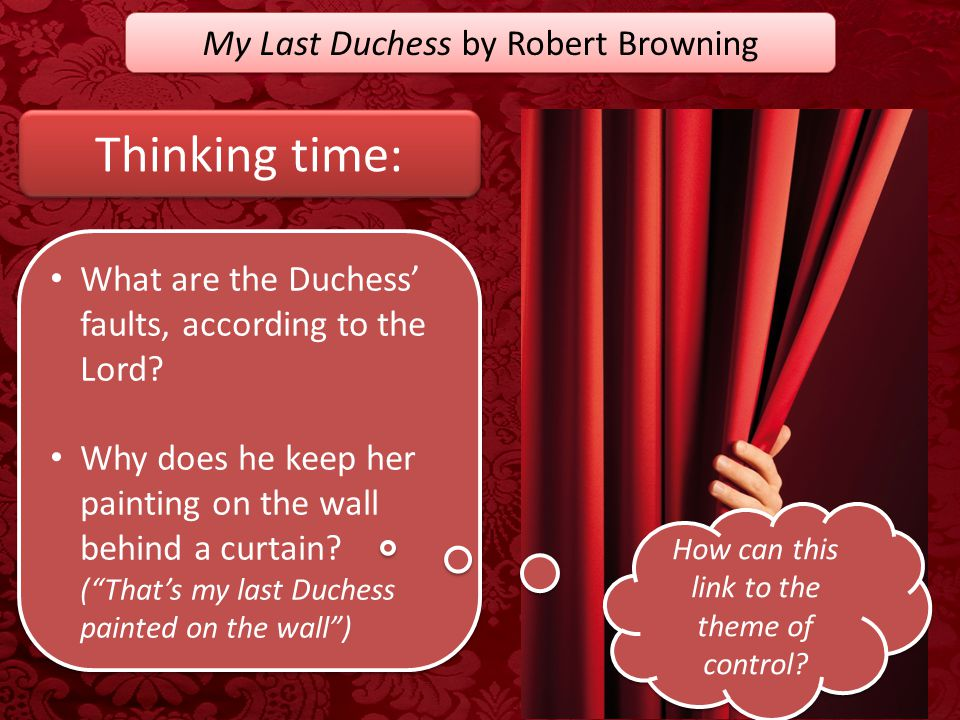 My Last Duchess by Robert Browning Thinking time: What are the Duchess' faults, according to the Lord? Why does he keep her painting on the wall behin
