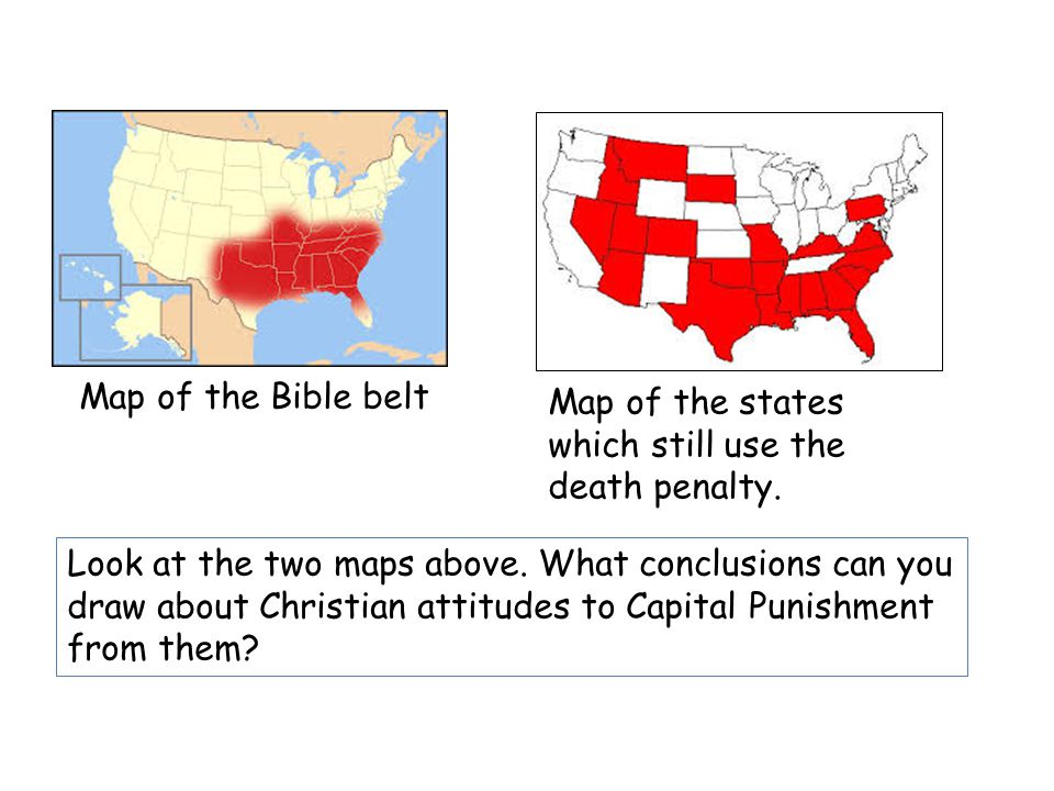 Map of the Bible belt Map of the states which still use the death penalty. Look at the two maps above. What conclusions can you draw about Christian a