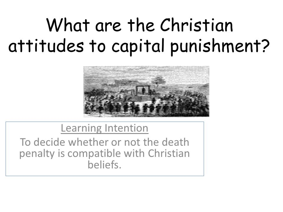 What are the Christian attitudes to capital punishment? Learning Intention To decide whether or not the death penalty is compatible with Christian bel