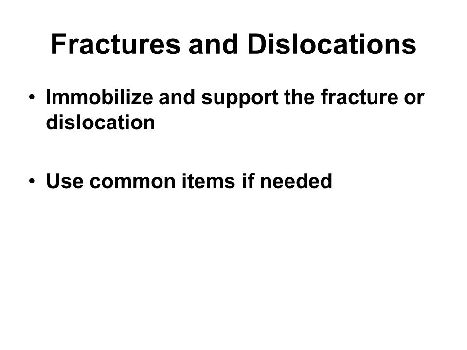 Fractures and Dislocations Immobilize and support the fracture or dislocation Use common items if needed