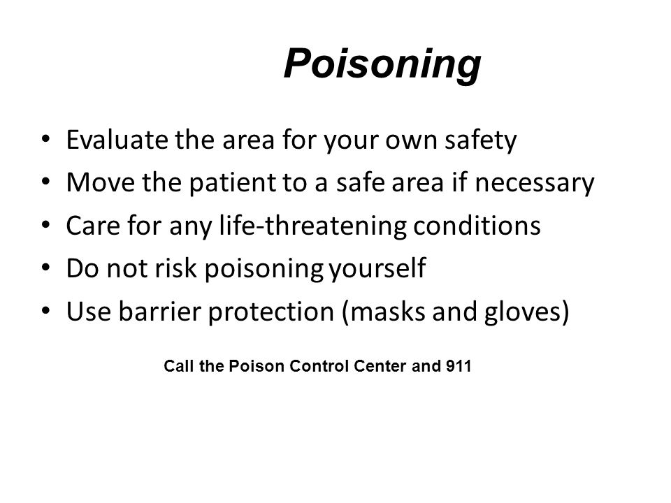 Poisoning Evaluate the area for your own safety Move the patient to a safe area if necessary Care for any life-threatening conditions Do not risk poisoning yourself Use barrier protection (masks and gloves) Call the Poison Control Center and 911