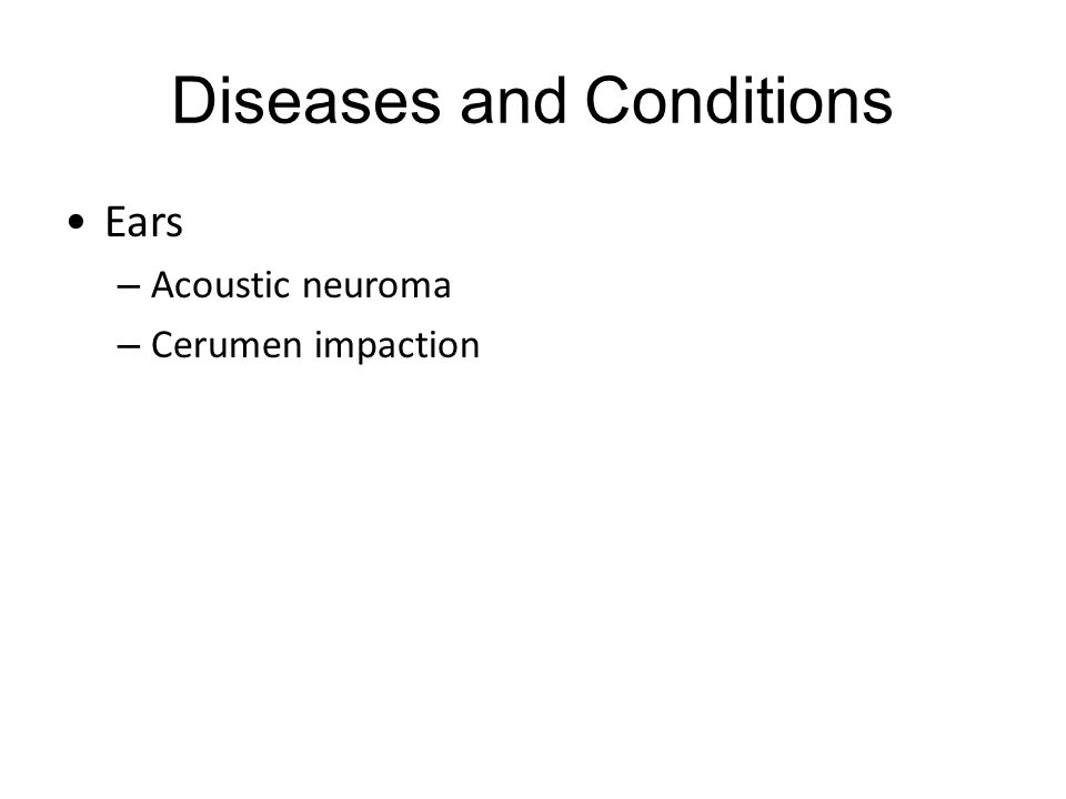 Diseases and Conditions Ears – Acoustic neuroma – Cerumen impaction