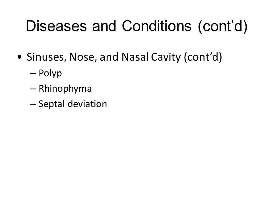 Diseases and Conditions (cont'd) Sinuses, Nose, and Nasal Cavity (cont'd) – Polyp – Rhinophyma – Septal deviation