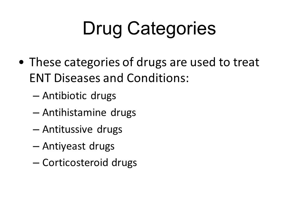 Drug Categories These categories of drugs are used to treat ENT Diseases and Conditions: – Antibiotic drugs – Antihistamine drugs – Antitussive drugs