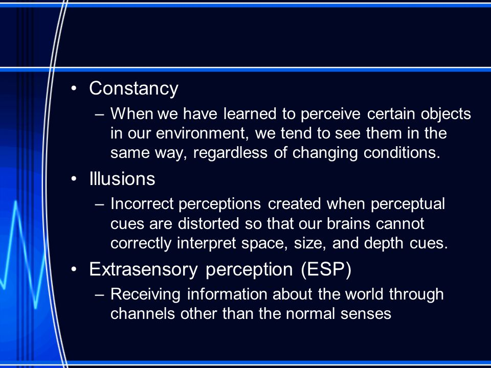 Constancy –When we have learned to perceive certain objects in our environment, we tend to see them in the same way, regardless of changing conditions.