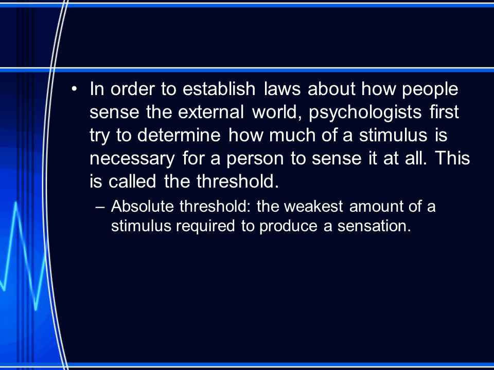 In order to establish laws about how people sense the external world, psychologists first try to determine how much of a stimulus is necessary for a person to sense it at all.