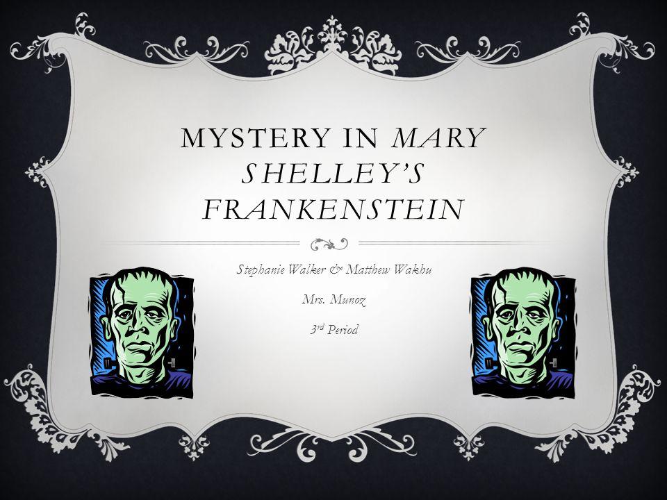 MYSTERY IN MARY SHELLEY'S FRANKENSTEIN Stephanie Walker & Matthew Wakhu Mrs. Munoz 3 rd Period