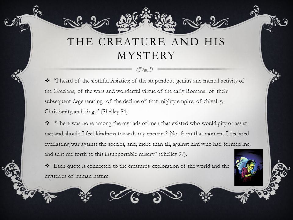 """THE CREATURE AND HIS MYSTERY  """"I heard of the slothful Asiatics; of the stupendous genius and mental activity of the Grecians; of the wars and wonder"""