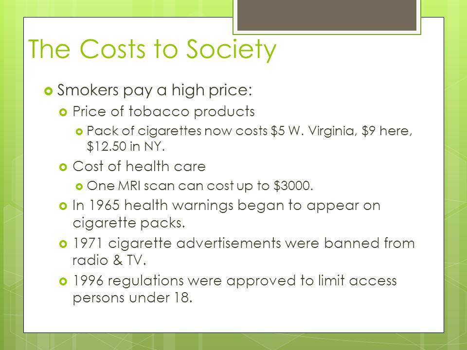 The Costs to Society  Smokers pay a high price:  Price of tobacco products  Pack of cigarettes now costs $5 W. Virginia, $9 here, $12.50 in NY.  C