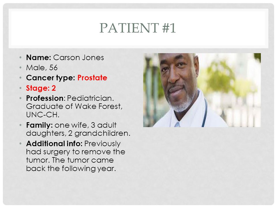 PATIENT #1 Name: Carson Jones Male, 56 Cancer type: Prostate Stage: 2 Profession : Pediatrician.