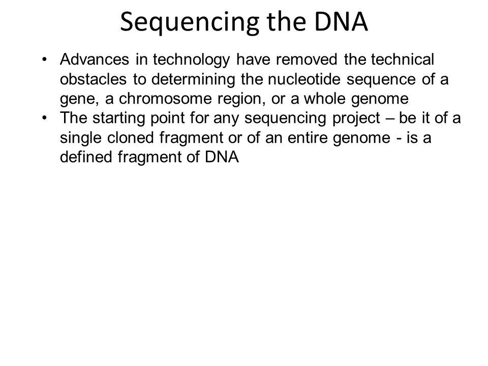 Advances in technology have removed the technical obstacles to determining the nucleotide sequence of a gene, a chromosome region, or a whole genome The starting point for any sequencing project – be it of a single cloned fragment or of an entire genome - is a defined fragment of DNA Sequencing the DNA