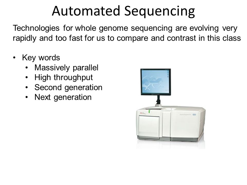 Technologies for whole genome sequencing are evolving very rapidly and too fast for us to compare and contrast in this class Key words Massively parallel High throughput Second generation Next generation Automated Sequencing
