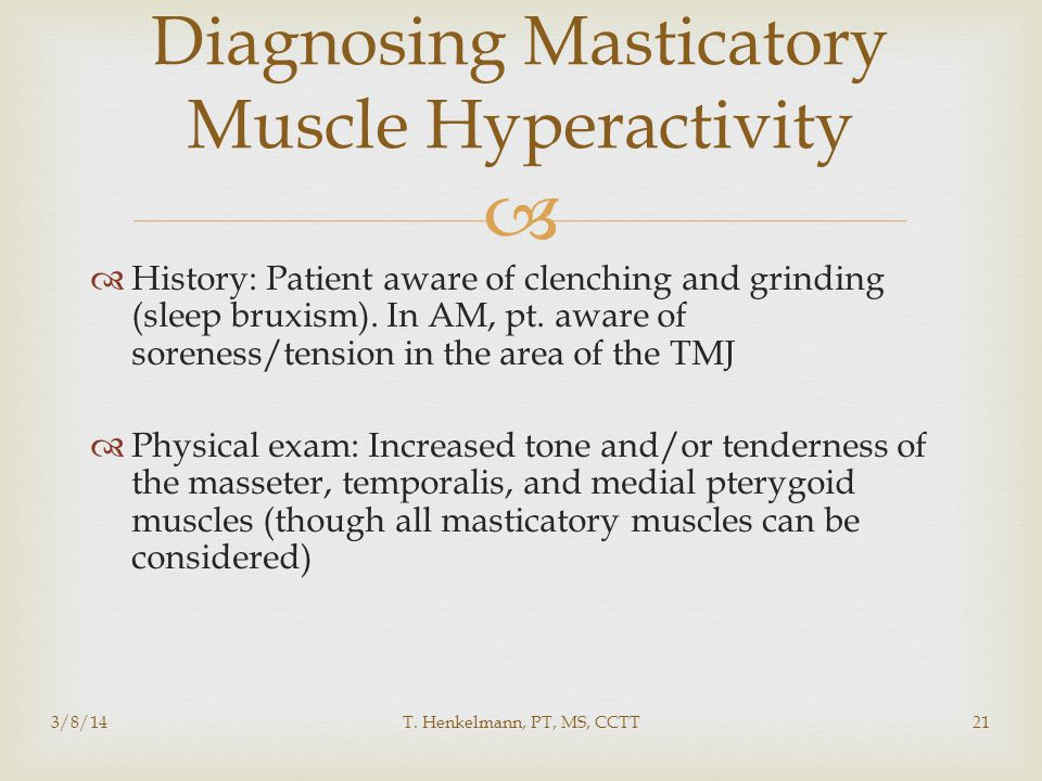  Diagnosing Masticatory Muscle Hyperactivity  History: Patient aware of clenching and grinding (sleep bruxism). In AM, pt. aware of soreness/tension