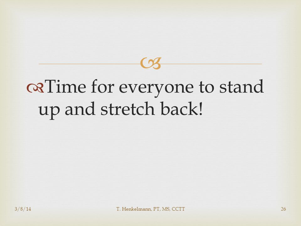   Time for everyone to stand up and stretch back! 3/8/14T. Henkelmann, PT, MS, CCTT26