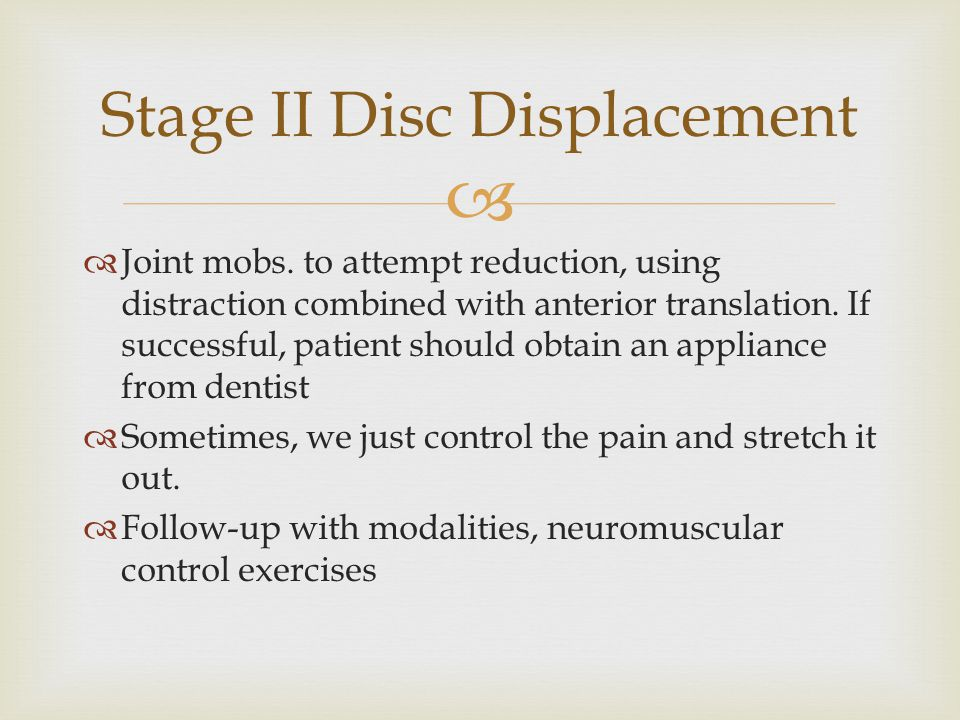  Stage II Disc Displacement  Joint mobs. to attempt reduction, using distraction combined with anterior translation. If successful, patient should o