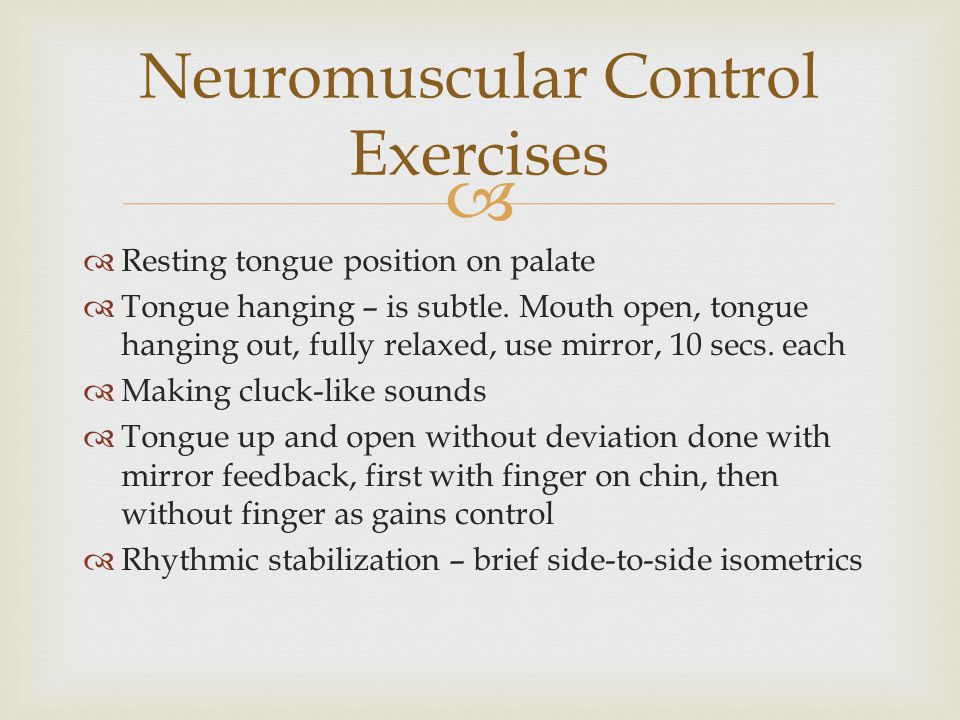  Neuromuscular Control Exercises  Resting tongue position on palate  Tongue hanging – is subtle. Mouth open, tongue hanging out, fully relaxed, use