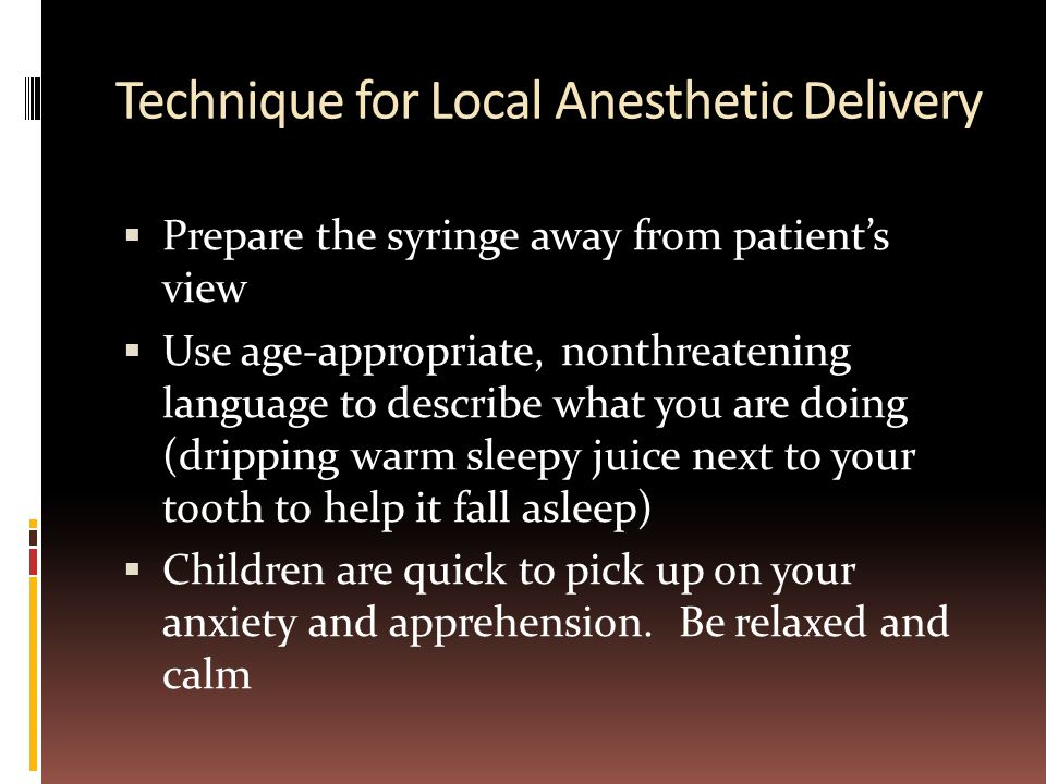 Technique for Local Anesthetic Delivery  Prepare the syringe away from patient's view  Use age-appropriate, nonthreatening language to describe what