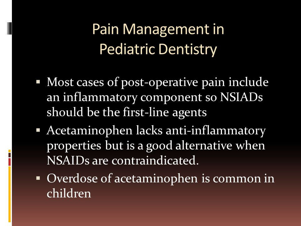 Pain Management in Pediatric Dentistry  Most cases of post-operative pain include an inflammatory component so NSIADs should be the first-line agents