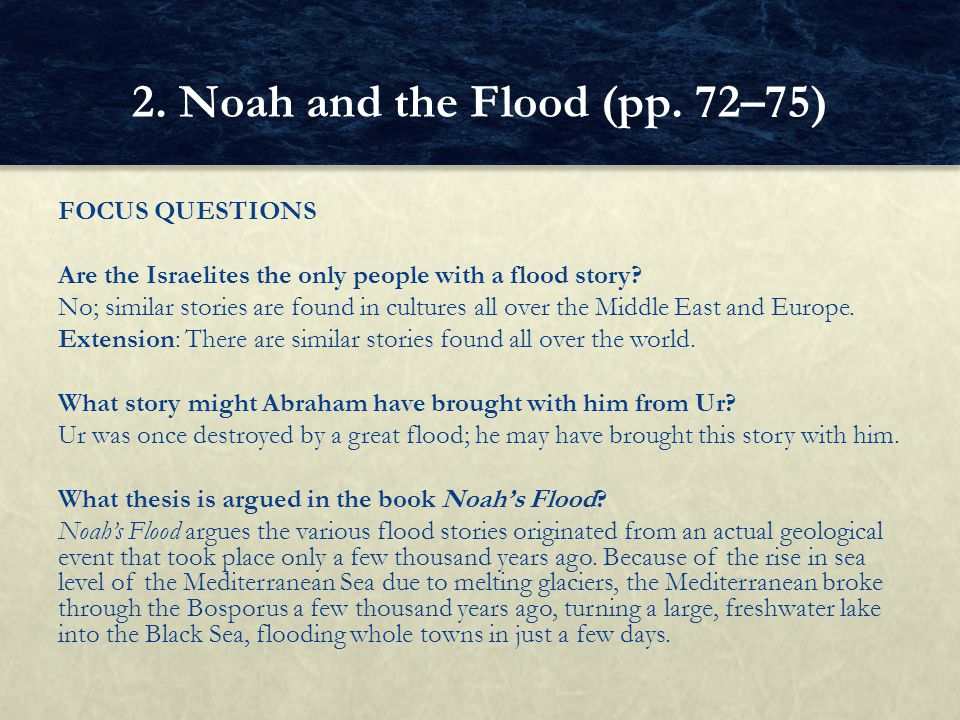 FOCUS QUESTIONS Are the Israelites the only people with a flood story? No; similar stories are found in cultures all over the Middle East and Europe.