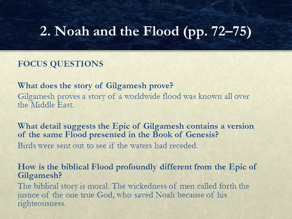 FOCUS QUESTIONS What does the story of Gilgamesh prove? Gilgamesh proves a story of a worldwide flood was known all over the Middle East. What detail
