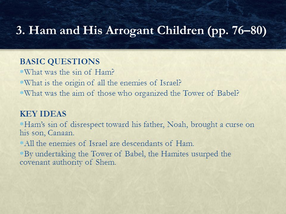 BASIC QUESTIONS  What was the sin of Ham?  What is the origin of all the enemies of Israel?  What was the aim of those who organized the Tower of B