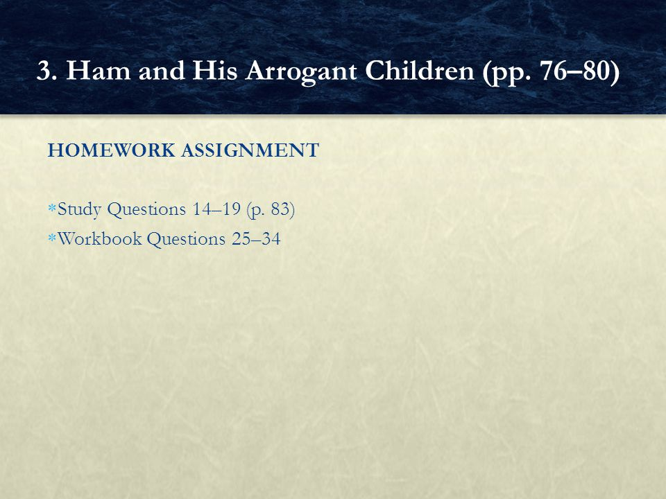 HOMEWORK ASSIGNMENT  Study Questions 14–19 (p. 83)  Workbook Questions 25–34 3. Ham and His Arrogant Children (pp. 76–80)