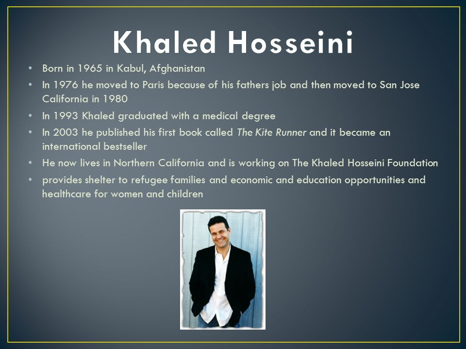 Born in 1965 in Kabul, Afghanistan In 1976 he moved to Paris because of his fathers job and then moved to San Jose California in 1980 In 1993 Khaled graduated with a medical degree In 2003 he published his first book called The Kite Runner and it became an international bestseller He now lives in Northern California and is working on The Khaled Hosseini Foundation provides shelter to refugee families and economic and education opportunities and healthcare for women and children