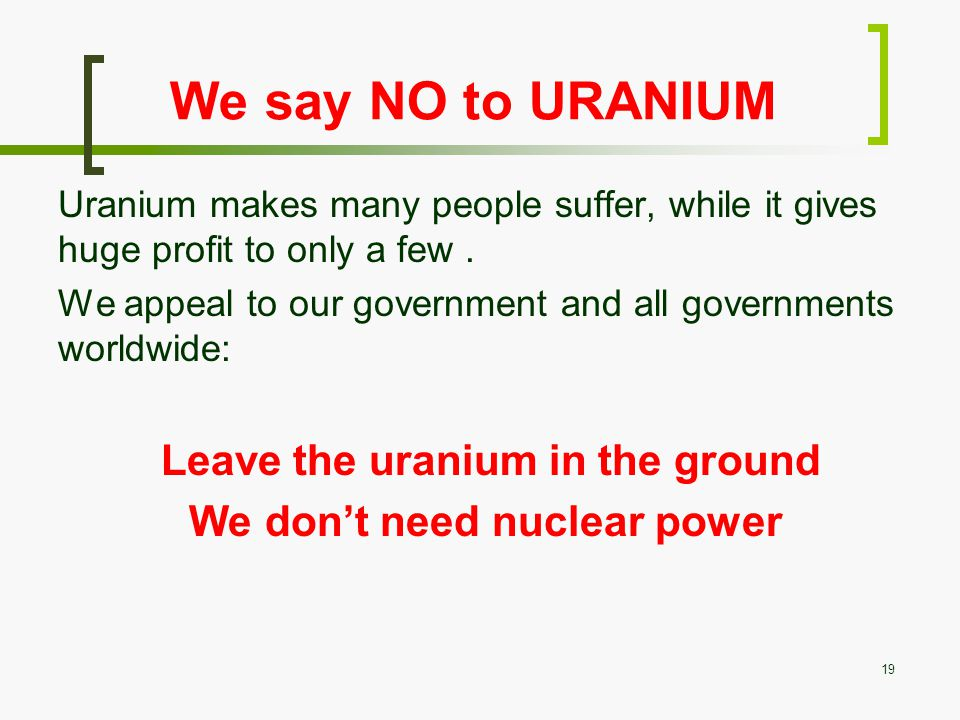 We say NO to URANIUM Uranium makes many people suffer, while it gives huge profit to only a few.