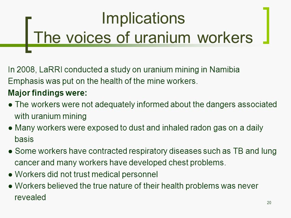 Implications The voices of uranium workers In 2008, LaRRI conducted a study on uranium mining in Namibia Emphasis was put on the health of the mine workers.