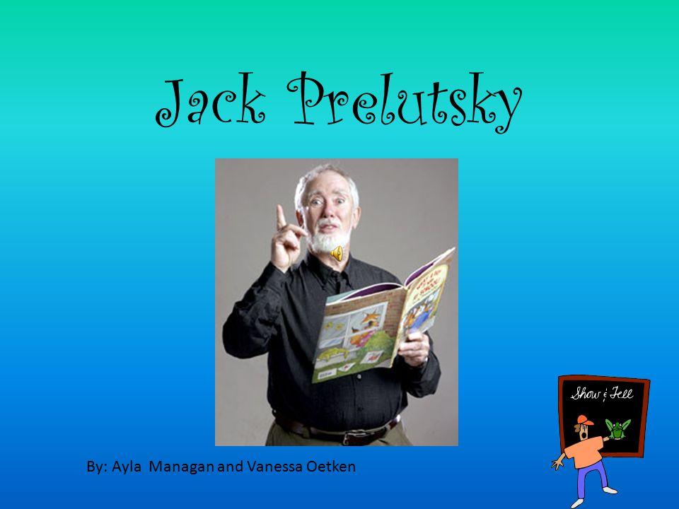 Jack Prelutsky By: Ayla Managan and Vanessa Oetken Jack Prelutsky