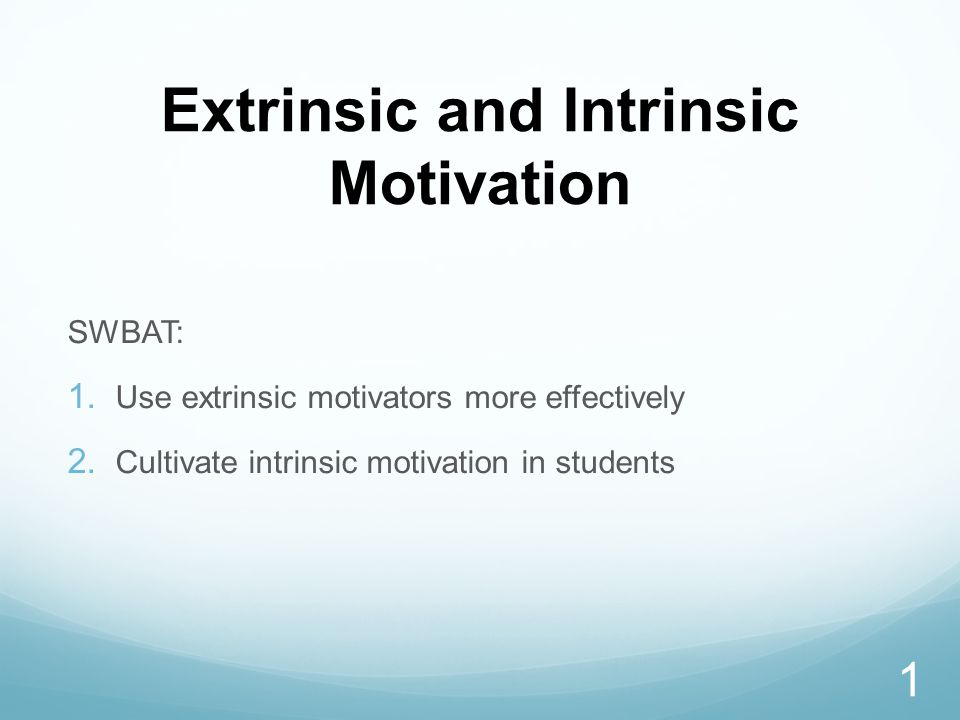 Extrinsic and Intrinsic Motivation SWBAT:  Use extrinsic motivators more effectively  Cultivate intrinsic motivation in students 1