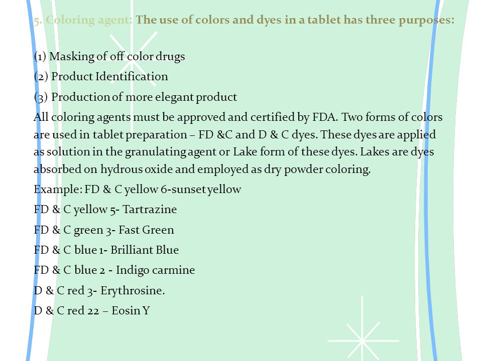 5. Coloring agent: The use of colors and dyes in a tablet has three purposes: (1) Masking of off color drugs (2) Product Identification (3) Production