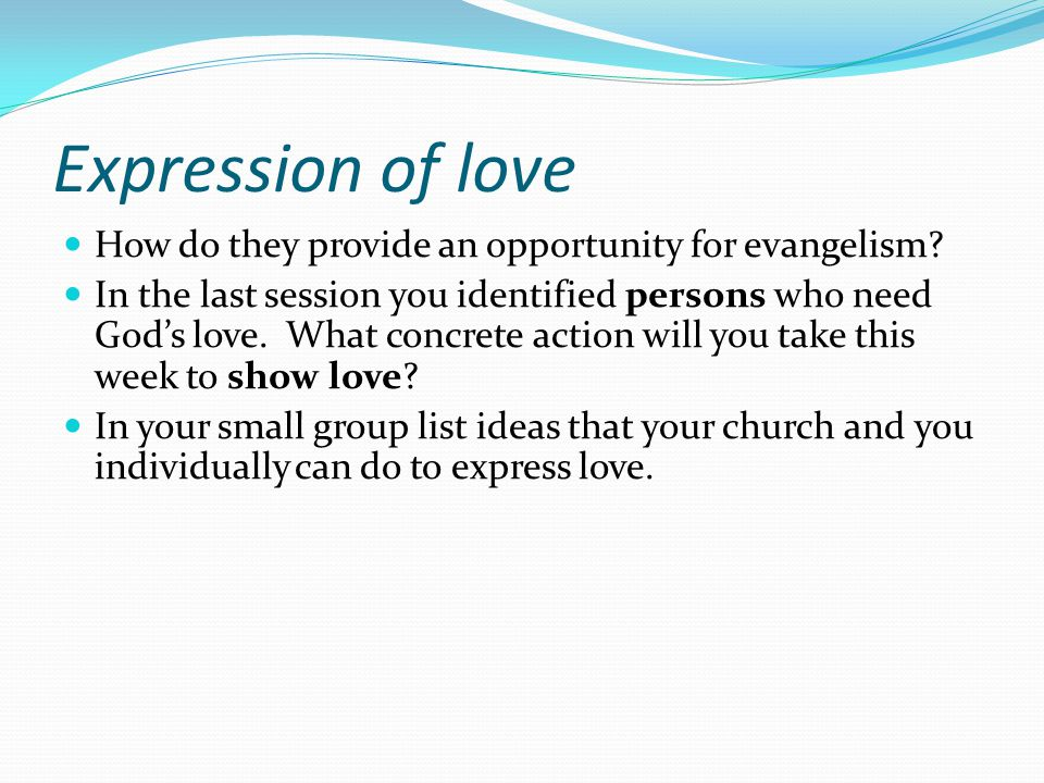Expression of love How do they provide an opportunity for evangelism? In the last session you identified persons who need God's love. What concrete ac