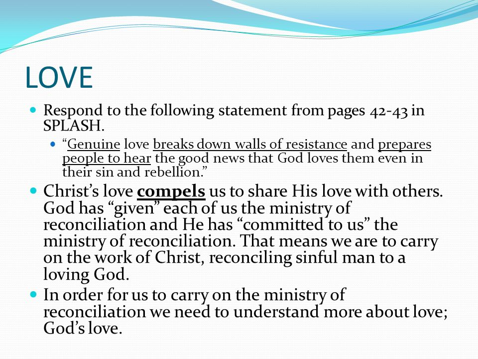 "LOVE Respond to the following statement from pages 42-43 in SPLASH. ""Genuine love breaks down walls of resistance and prepares people to hear the good"