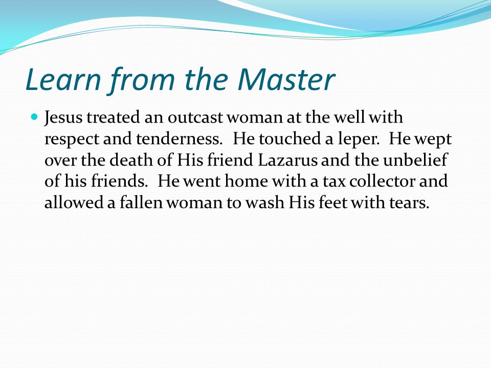 Learn from the Master Jesus treated an outcast woman at the well with respect and tenderness.
