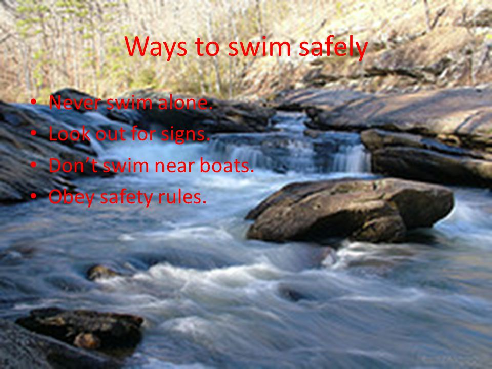 Ways to swim safely Never swim alone. Look out for signs. Don't swim near boats. Obey safety rules.