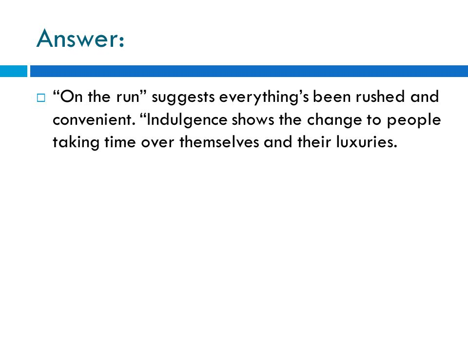 "Answer:  ""On the run"" suggests everything's been rushed and convenient. ""Indulgence shows the change to people taking time over themselves and their"