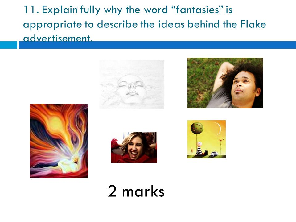 "11. Explain fully why the word ""fantasies"" is appropriate to describe the ideas behind the Flake advertisement. 2 marks"