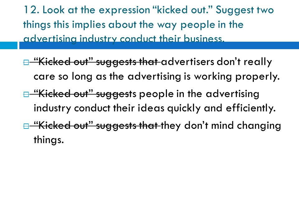 "12. Look at the expression ""kicked out."" Suggest two things this implies about the way people in the advertising industry conduct their business.  ""K"