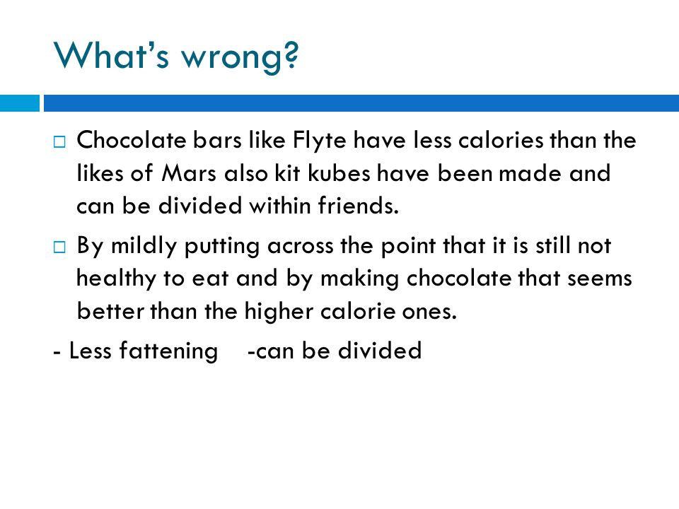 What's wrong?  Chocolate bars like Flyte have less calories than the likes of Mars also kit kubes have been made and can be divided within friends. 