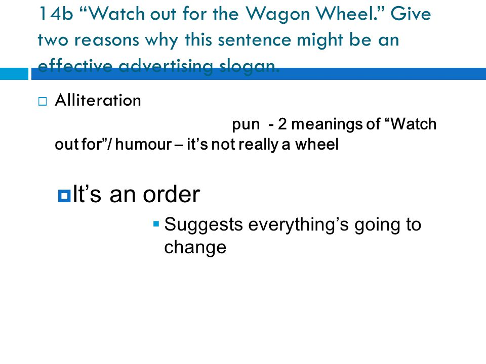 "14b ""Watch out for the Wagon Wheel."" Give two reasons why this sentence might be an effective advertising slogan. AAlliteration pun - 2 meanings of"