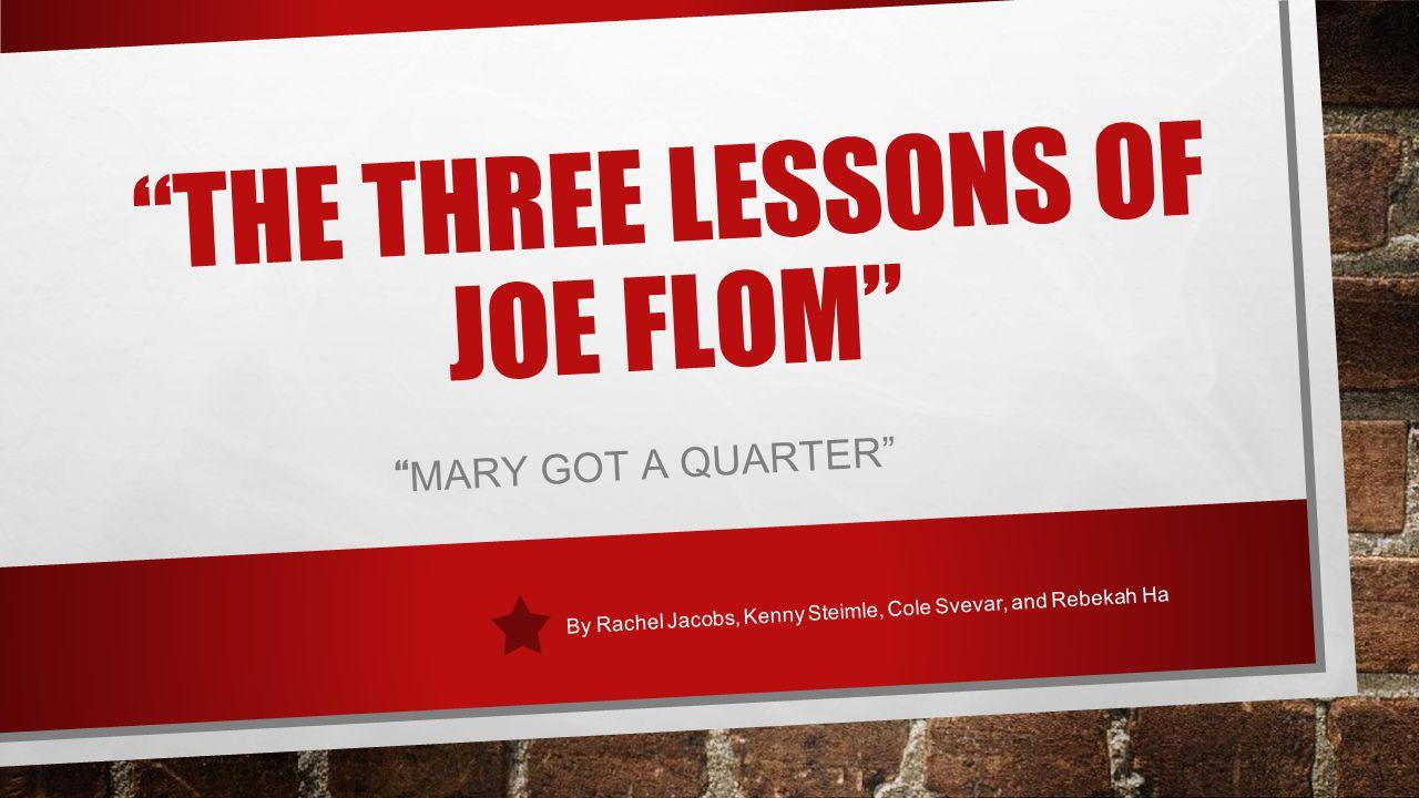 """THE THREE LESSONS OF JOE FLOM"" "" MARY GOT A QUARTER"" By Rachel Jacobs, Kenny Steimle, Cole Svevar, and Rebekah Ha"