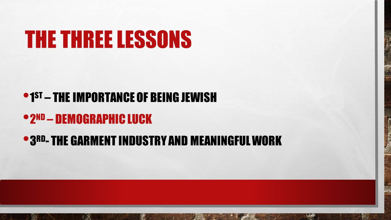 THE THREE LESSONS 1 ST – THE IMPORTANCE OF BEING JEWISH 2 ND – DEMOGRAPHIC LUCK 3 RD - THE GARMENT INDUSTRY AND MEANINGFUL WORK