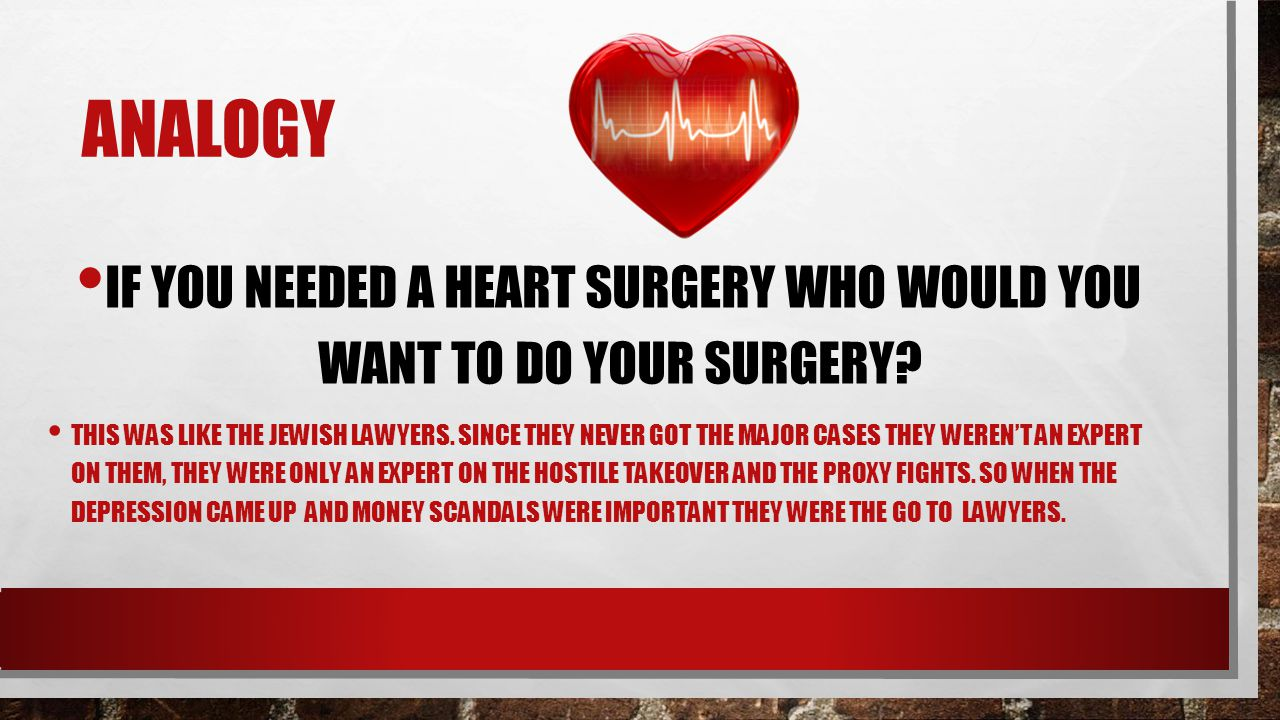 ANALOGY IF YOU NEEDED A HEART SURGERY WHO WOULD YOU WANT TO DO YOUR SURGERY? THIS WAS LIKE THE JEWISH LAWYERS. SINCE THEY NEVER GOT THE MAJOR CASES TH