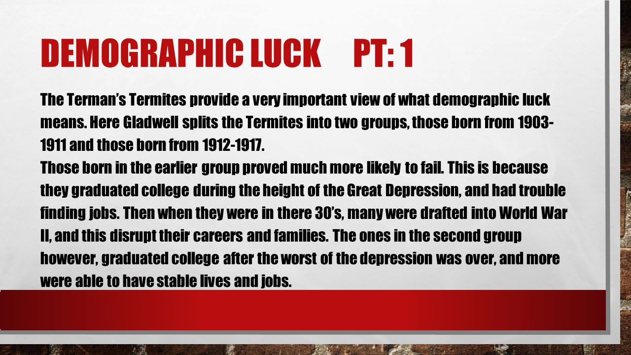 DEMOGRAPHIC LUCK PT: 1 The Terman's Termites provide a very important view of what demographic luck means. Here Gladwell splits the Termites into two