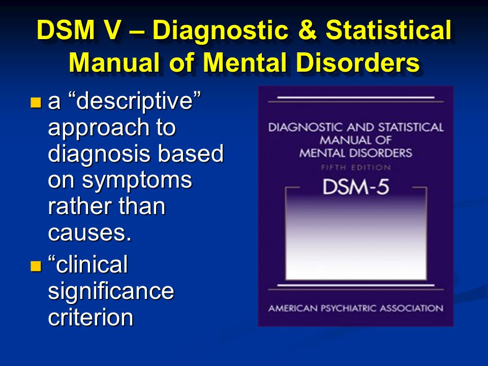 DSM V – Diagnostic & Statistical Manual of Mental Disorders a descriptive approach to diagnosis based on symptoms rather than causes.