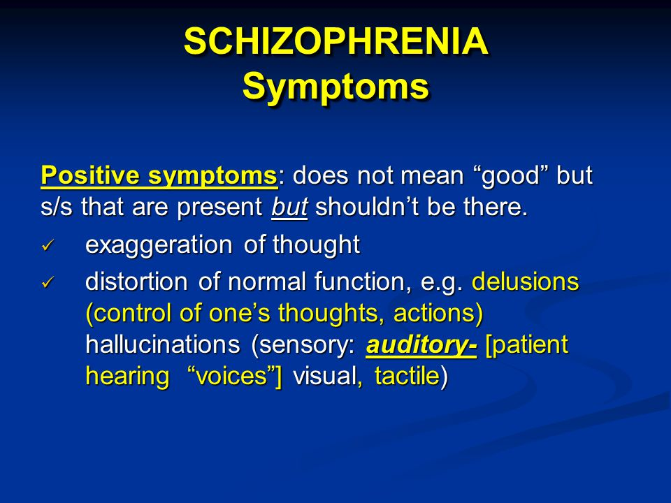 SCHIZOPHRENIA Symptoms Positive symptoms: does not mean good but s/s that are present but shouldn't be there.