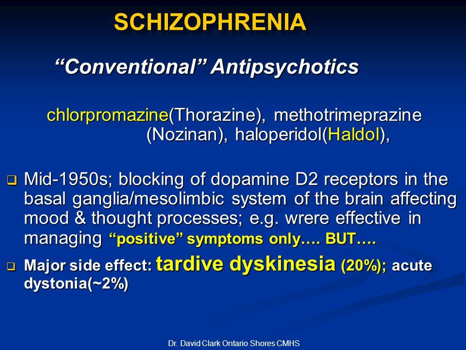 SCHIZOPHRENIASCHIZOPHRENIA Conventional Antipsychotics chlorpromazine(Thorazine), methotrimeprazine (Nozinan), haloperidol(Haldol), chlorpromazine(Thorazine), methotrimeprazine (Nozinan), haloperidol(Haldol),  Mid-1950s; blocking of dopamine D2 receptors in the basal ganglia/mesolimbic system of the brain affecting mood & thought processes; e.g.